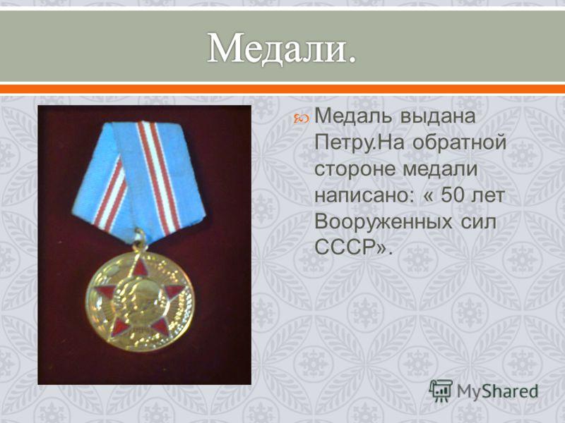 Медаль выдана Петру. На обратной стороне медали написано : « 50 лет Вооруженных сил СССР ».