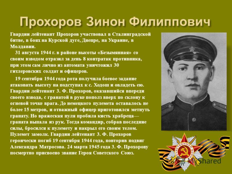 Гвардии лейтенант Прохоров участвовал в Сталинградской битве, в боях на Курской дуге, Днепре, на Украине, в Молдавии. 31 августа 1944 г. в районе высоты « Безымянная » со своим взводом отразил за день 8 контратак противника, при этом сам лично из авт