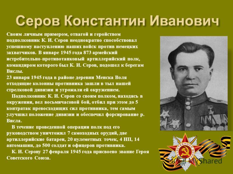 Своим личным примером, отвагой и геройством подполковник К. И. Серов неоднократно способствовал успешному наступлению наших войск против немецких захватчиков. В январе 1945 года 873 армейский истребительно - противотанковый артиллерийский полк, коман