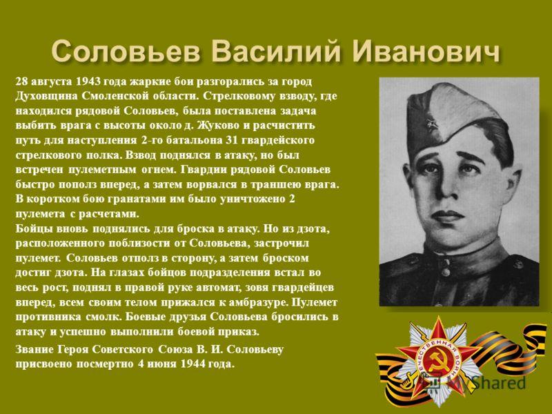 28 августа 1943 года жаркие бои разгорались за город Духовщина Смоленской области. Стрелковому взводу, где находился рядовой Соловьев, была поставлена задача выбить врага с высоты около д. Жуково и расчистить путь для наступления 2- го батальона 31 г