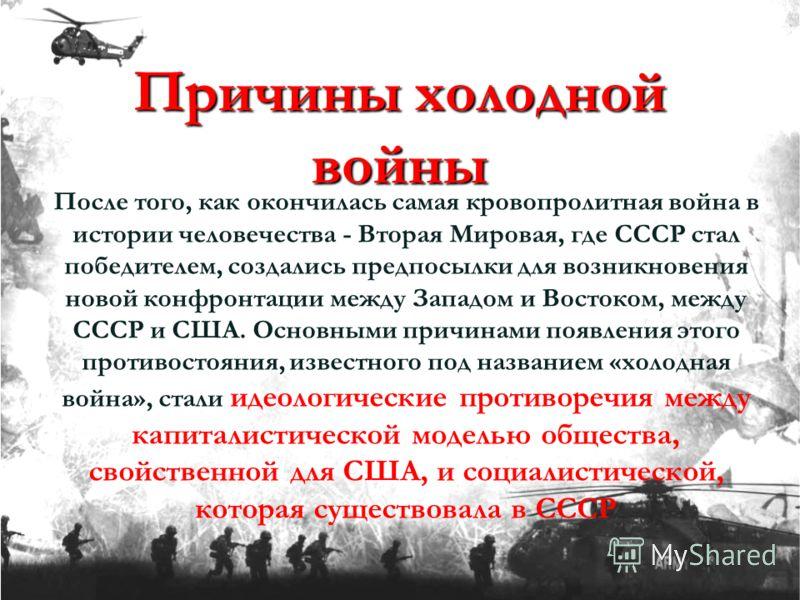 Причины холодной войны После того, как окончилась самая кровопролитная война в истории человечества - Вторая Мировая, где СССР стал победителем, создались предпосылки для возникновения новой конфронтации между Западом и Востоком, между СССР и США. Ос
