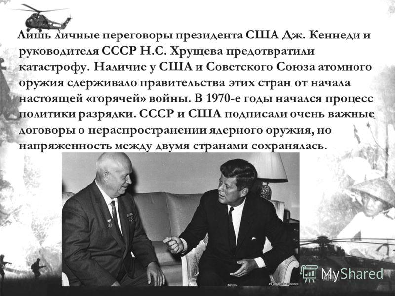 Лишь личные переговоры президента США Дж. Кеннеди и руководителя СССР Н.С. Хрущева предотвратили катастрофу. Наличие у США и Советского Союза атомного оружия сдерживало правительства этих стран от начала настоящей «горячей» войны. В 1970-е годы начал