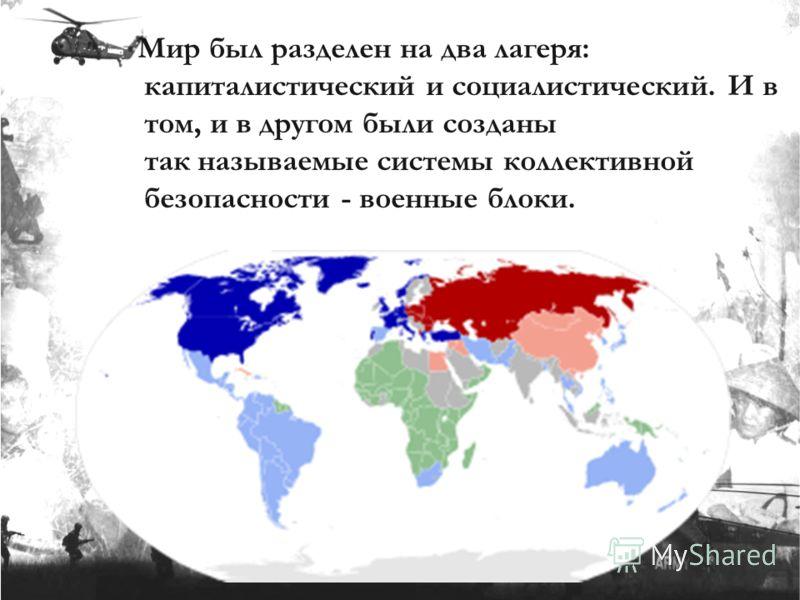 Мир был разделен на два лагеря: капиталистический и социалистический. И в том, и в другом были созданы так называемые системы коллективной безопасности - военные блоки.