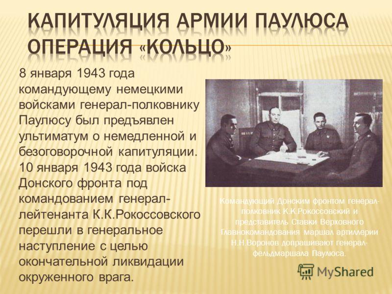 8 января 1943 года командующему немецкими войсками генерал-полковнику Паулюсу был предъявлен ультиматум о немедленной и безоговорочной капитуляции. 10 января 1943 года войска Донского фронта под командованием генерал- лейтенанта К.К.Рокоссовского пер