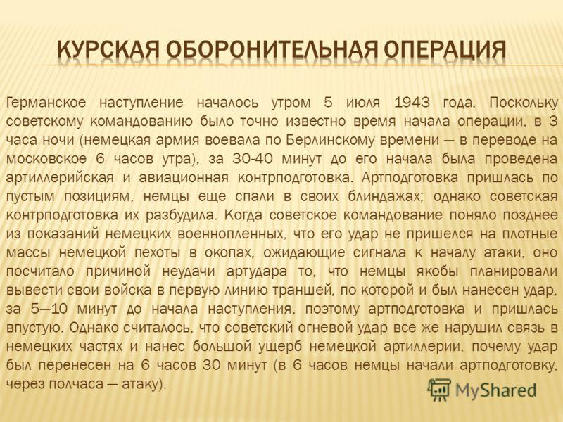 Германское наступление началось утром 5 июля 1943 года. Поскольку советскому командованию было точно известно время начала операции, в 3 часа ночи (немецкая армия воевала по Берлинскому времени в переводе на московское 6 часов утра), за 30-40 минут д
