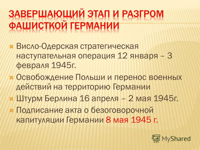 Висло-Одерская стратегическая наступательная операция 12 января – 3 февраля 1945г. Освобождение Польши и перенос военных действий на территорию Германии Штурм Берлина 16 апреля – 2 мая 1945г. Подписание акта о безоговорочной капитуляции Германии 8 ма