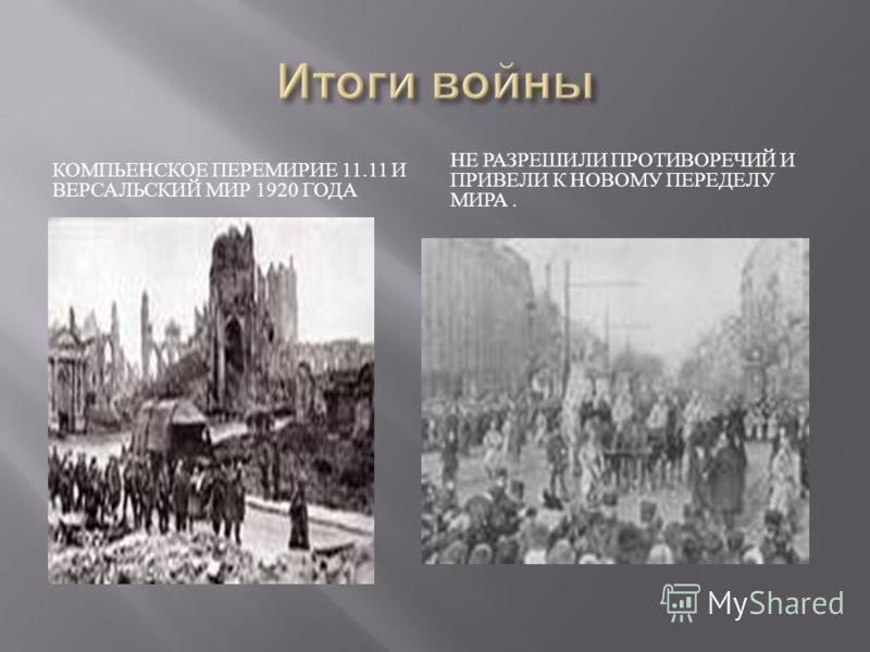 КОМПЬЕНСКОЕ ПЕРЕМИРИЕ 11.11 И ВЕРСАЛЬСКИЙ МИР 1920 ГОДА НЕ РАЗРЕШИЛИ ПРОТИВОРЕЧИЙ И ПРИВЕЛИ К НОВОМУ ПЕРЕДЕЛУ МИРА.