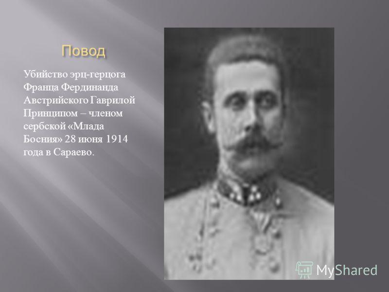 Повод Убийство эрц - герцога Франца Фердинанда Австрийского Гаврилой Принципом – членом сербской « Млада Босния » 28 июня 1914 года в Сараево.