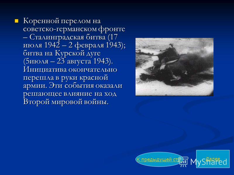 Коренной перелом на советско-германском фронте – Сталинградская битва (17 июля 1942 – 2 февраля 1943); битва на Курской дуге (5июля – 23 августа 1943). Инициатива окончательно перешла в руки красной армии. Эти события оказали решающее влияние на ход