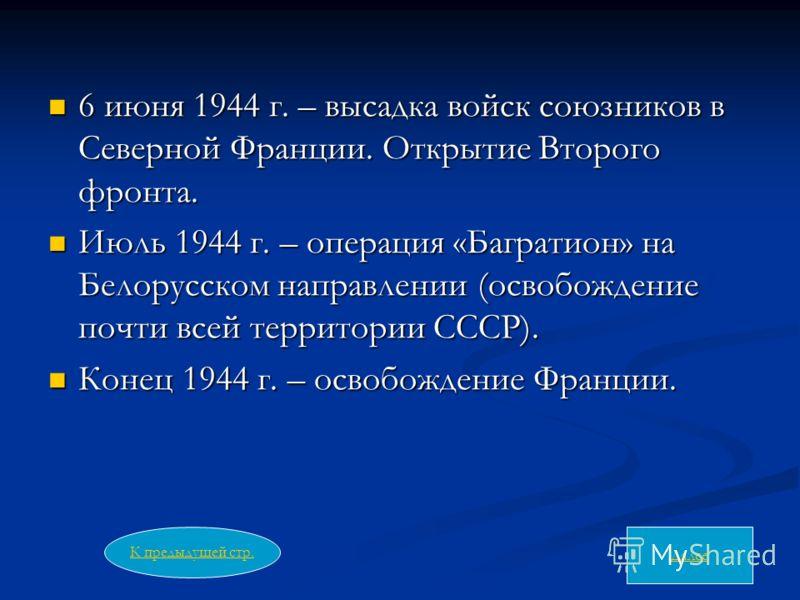 6 июня 1944 г. – высадка войск союзников в Северной Франции. Открытие Второго фронта. 6 июня 1944 г. – высадка войск союзников в Северной Франции. Открытие Второго фронта. Июль 1944 г. – операция «Багратион» на Белорусском направлении (освобождение п