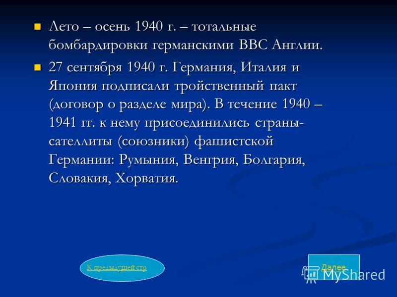 Лето – осень 1940 г. – тотальные бомбардировки германскими ВВС Англии. Лето – осень 1940 г. – тотальные бомбардировки германскими ВВС Англии. 27 сентября 1940 г. Германия, Италия и Япония подписали тройственный пакт (договор о разделе мира). В течени