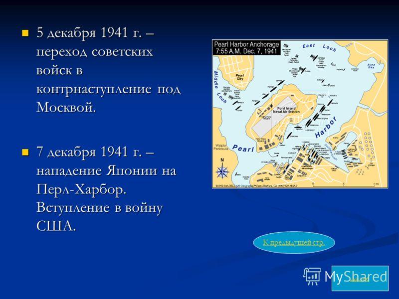 5 декабря 1941 г. – переход советских войск в контрнаступление под Москвой. 5 декабря 1941 г. – переход советских войск в контрнаступление под Москвой. 7 декабря 1941 г. – нападение Японии на Перл-Харбор. Вступление в войну США. 7 декабря 1941 г. – н