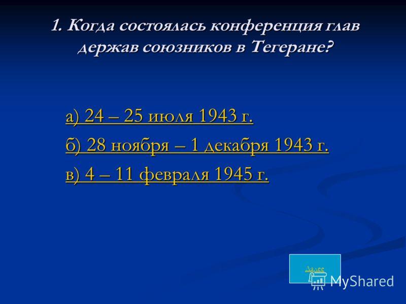 1. Когда состоялась конференция глав держав союзников в Тегеране? а) 24 – 25 июля 1943 г. а) 24 – 25 июля 1943 г. а) 24 – 25 июля 1943 г. а) 24 – 25 июля 1943 г. б) 28 ноября – 1 декабря 1943 г. б) 28 ноября – 1 декабря 1943 г.б) 28 ноября – 1 декабр