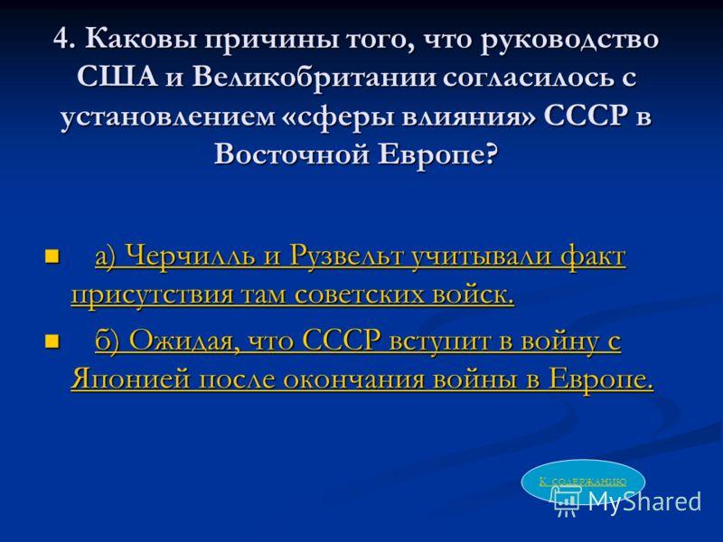 4. Каковы причины того, что руководство США и Великобритании согласилось с установлением «сферы влияния» СССР в Восточной Европе? а) Черчилль и Рузвельт учитывали факт присутствия там советских войск. а) Черчилль и Рузвельт учитывали факт присутствия