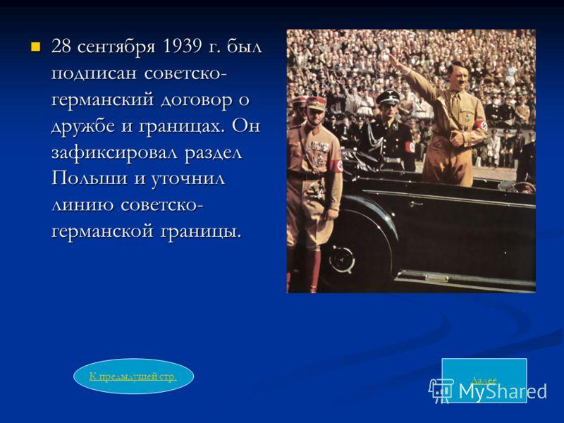 28 сентября 1939 г. был подписан советско- германский договор о дружбе и границах. Он зафиксировал раздел Польши и уточнил линию советско- германской границы. 28 сентября 1939 г. был подписан советско- германский договор о дружбе и границах. Он зафик