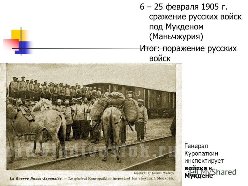 6 – 25 февраля 1905 г. сражение русских войск под Мукденом (Маньчжурия) Итог: поражение русских войск Генерал Куропаткин инспектирует войска в Мукдене