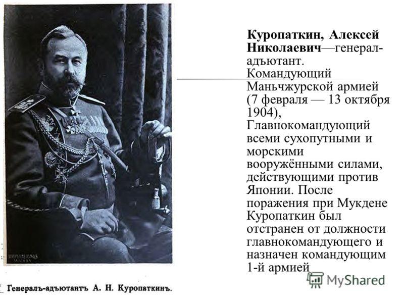 Куропаткин, Алексей Николаевичгенерал- адъютант. Командующий Маньчжурской армией (7 февраля 13 октября 1904), Главнокомандующий всеми сухопутными и морскими вооружёнными силами, действующими против Японии. После поражения при Мукдене Куропаткин был о
