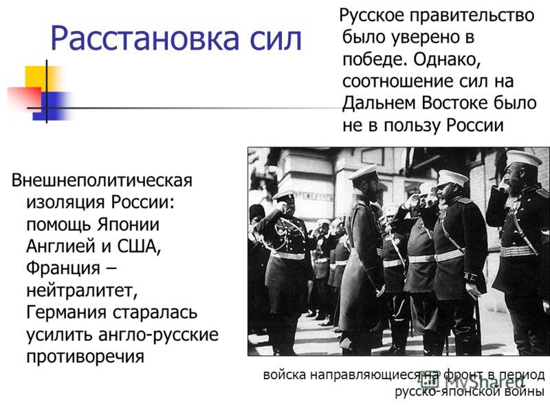 Расстановка сил Русское правительство было уверено в победе. Однако, соотношение сил на Дальнем Востоке было не в пользу России Внешнеполитическая изоляция России: помощь Японии Англией и США, Франция – нейтралитет, Германия старалась усилить англо-р