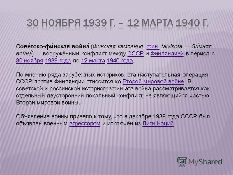 Сове́тско-фи́нская война́ (Финская кампания, фин. talvisota Зи́мняя война́) вооружённый конфликт между СССР и Финляндией в период с 30 ноября 1939 года по 12 марта 1940 года.фин.СССРФинляндией 30 ноября1939 года12 марта1940 года По мнению ряда зарубе