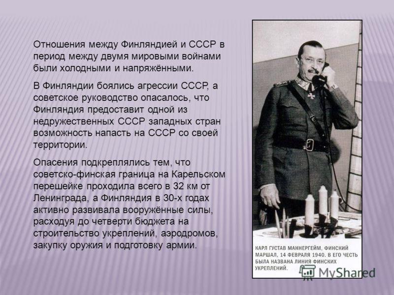 Отношения между Финляндией и СССР в период между двумя мировыми войнами были холодными и напряжёнными. В Финляндии боялись агрессии СССР, а советское руководство опасалось, что Финляндия предоставит одной из недружественных СССР западных стран возмож