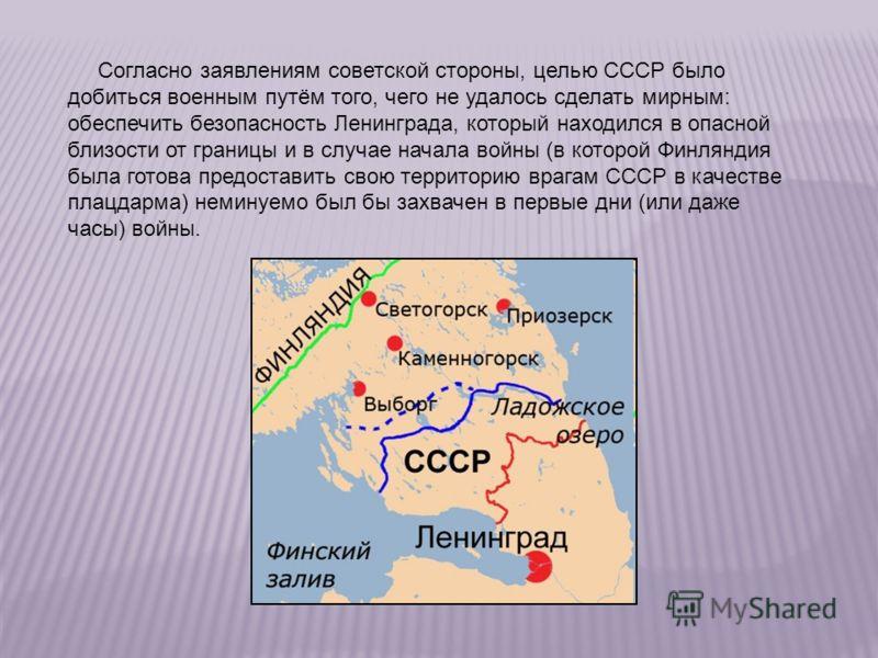 Согласно заявлениям советской стороны, целью СССР было добиться военным путём того, чего не удалось сделать мирным: обеспечить безопасность Ленинграда, который находился в опасной близости от границы и в случае начала войны (в которой Финляндия была