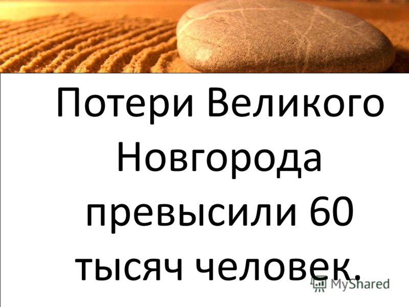 Потери Великого Новгорода превысили 60 тысяч человек.