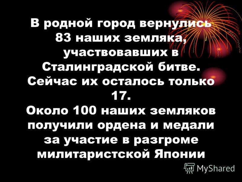 В родной город вернулись 83 наших земляка, участвовавших в Сталинградской битве. Сейчас их осталось только 17. Около 100 наших земляков получили ордена и медали за участие в разгроме милитаристской Японии
