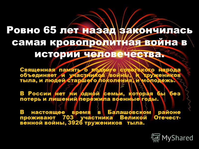 Ровно 65 лет назад закончилась самая кровопролитная война в истории человечества. Священная память о подвиге советского народа объединяет и участников войны, и тружеников тыла, и людей старшего поколения, и молодежь. В России нет ни одной семьи, кото