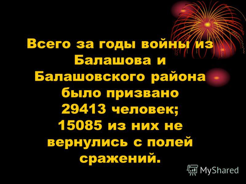 Всего за годы войны из Балашова и Балашовского района было призвано 29413 человек; 15085 из них не вернулись с полей сражений.