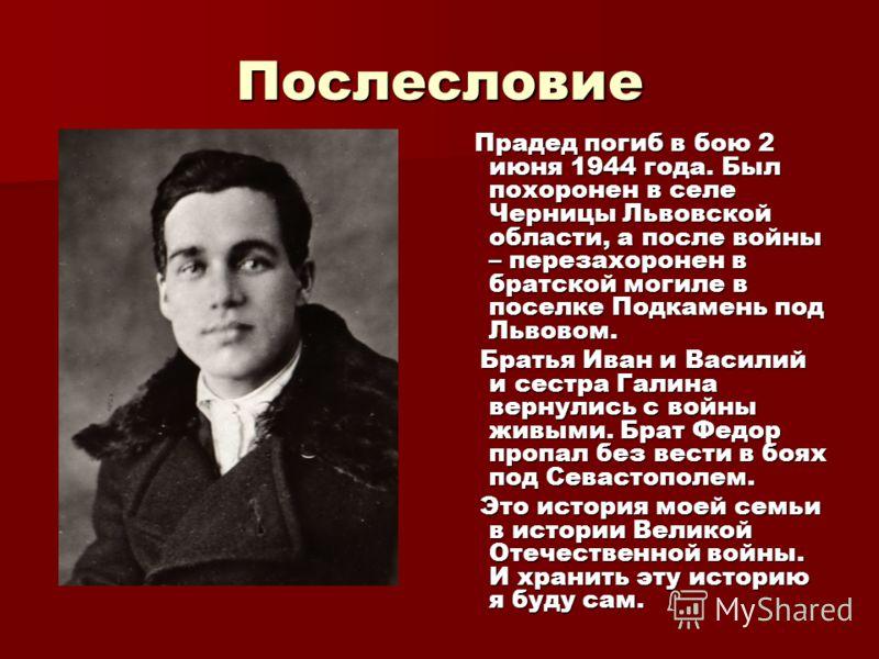 Послесловие Прадед погиб в бою 2 июня 1944 года. Был похоронен в селе Черницы Львовской области, а после войны – перезахоронен в братской могиле в поселке Подкамень под Львовом. Прадед погиб в бою 2 июня 1944 года. Был похоронен в селе Черницы Львовс