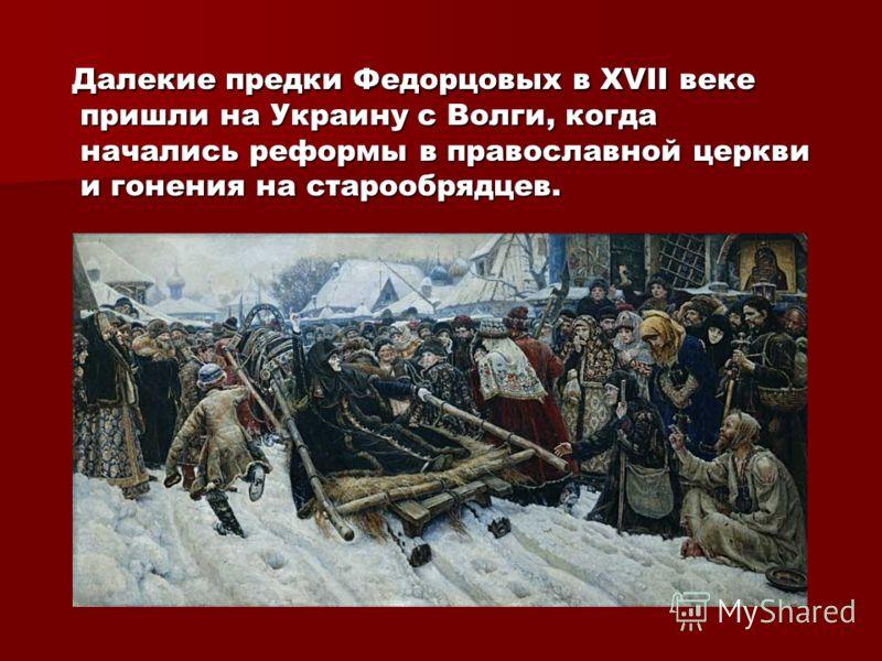 Далекие предки Федорцовых в XVII веке пришли на Украину с Волги, когда начались реформы в православной церкви и гонения на старообрядцев. Далекие предки Федорцовых в XVII веке пришли на Украину с Волги, когда начались реформы в православной церкви и