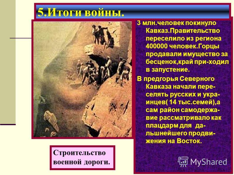 3 млн.человек покинуло Кавказ.Правительство переселило из региона 400000 человек.Горцы продавали имущество за бесценок,край при-ходил в запустение. В предгорья Северного Кавказа начали пере- селять русских и укра- инцев( 14 тыс.семей),а сам район сам