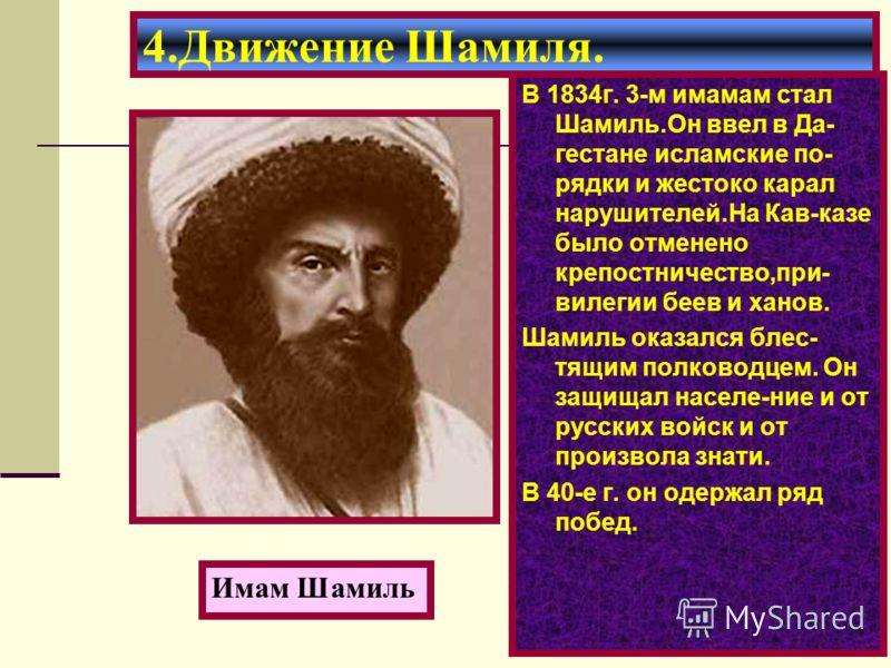 В 1834г. 3-м имамам стал Шамиль.Он ввел в Да- гестане исламские по- рядки и жестоко карал нарушителей.На Кав-казе было отменено крепостничество,при- вилегии беев и ханов. Шамиль оказался блес- тящим полководцем. Он защищал населе-ние и от русских вой