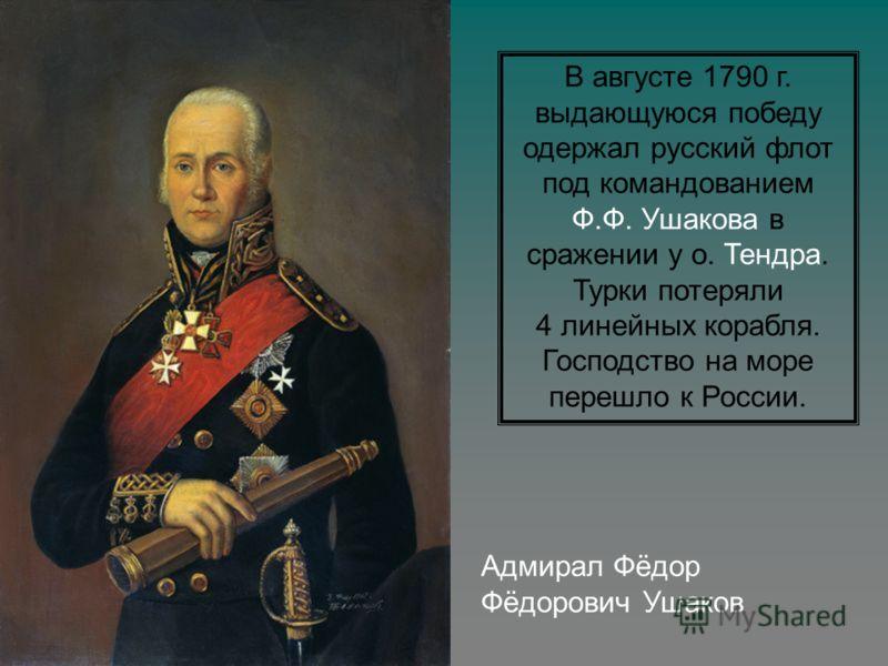 Адмирал Фёдор Фёдорович Ушаков В августе 1790 г. выдающуюся победу одержал русский флот под командованием Ф.Ф. Ушакова в сражении у о. Тендра. Турки потеряли 4 линейных корабля. Господство на море перешло к России.