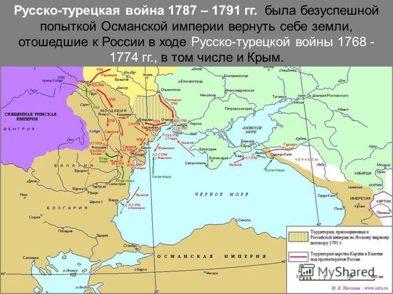 Русско-турецкая война 1787 – 1791 гг. была безуспешной попыткой Османской империи вернуть себе земли, отошедшие к России в ходе Русско-турецкой войны 1768 - 1774 гг., в том числе и Крым.
