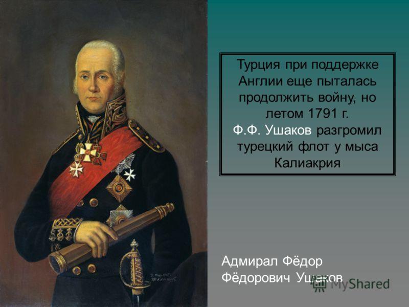 Адмирал Фёдор Фёдорович Ушаков Турция при поддержке Англии еще пыталась продолжить войну, но летом 1791 г. Ф.Ф. Ушаков разгромил турецкий флот у мыса Калиакрия