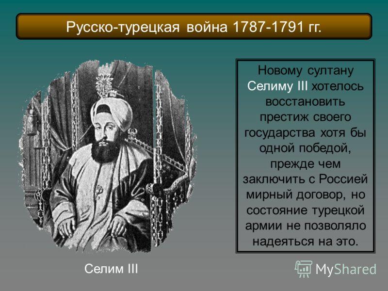 Новому султану Селиму III хотелось восстановить престиж своего государства хотя бы одной победой, прежде чем заключить с Россией мирный договор, но состояние турецкой армии не позволяло надеяться на это. Селим III Русско-турецкая война 1787-1791 гг.