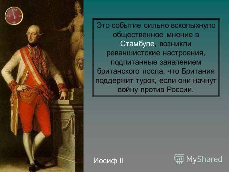 Иосиф II Это событие сильно всколыхнуло общественное мнение в Стамбуле, возникли реваншистские настроения, подпитанные заявлением британского посла, что Британия поддержит турок, если они начнут войну против России.