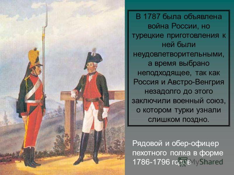 Рядовой и обер-офицер пехотного полка в форме 1786-1796 годов В 1787 была объявлена война России, но турецкие приготовления к ней были неудовлетворительными, а время выбрано неподходящее, так как Россия и Австро-Венгрия незадолго до этого заключили в