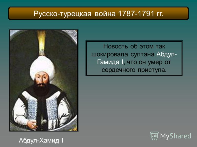 Абдул-Хамид I Новость об этом так шокировала султана Абдул- Гамида I, что он умер от сердечного приступа. Русско-турецкая война 1787-1791 гг.