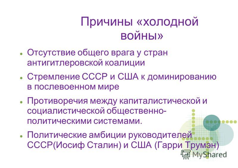 Причины «холодной войны» Отсутствие общего врага у стран антигитлеровской коалиции Стремление СССР и США к доминированию в послевоенном мире Противоречия между капиталистической и социалистической общественно- политическими системами. Политические ам