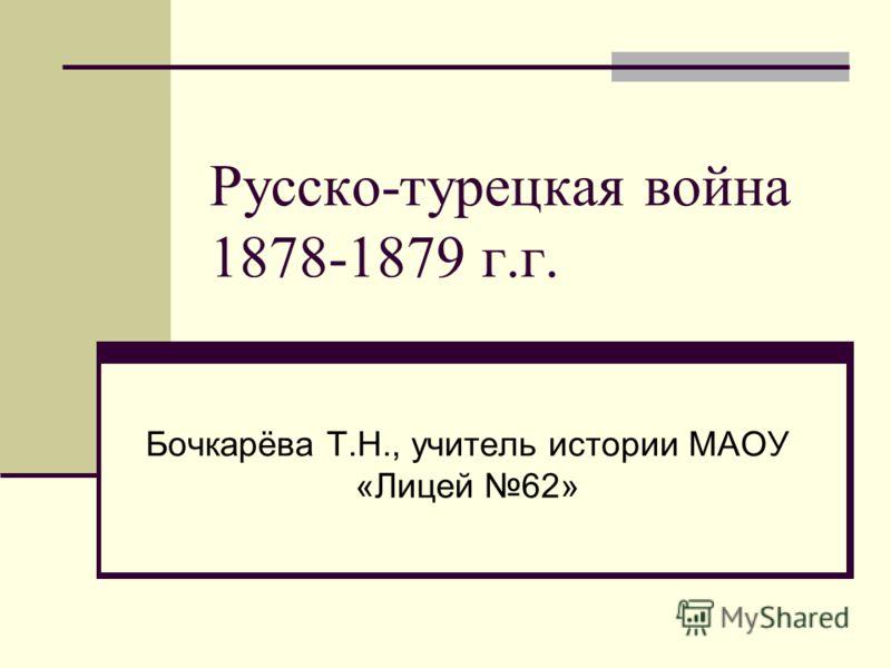 Русско-турецкая война 1878-1879 г.г. Бочкарёва Т.Н., учитель истории МАОУ «Лицей 62»