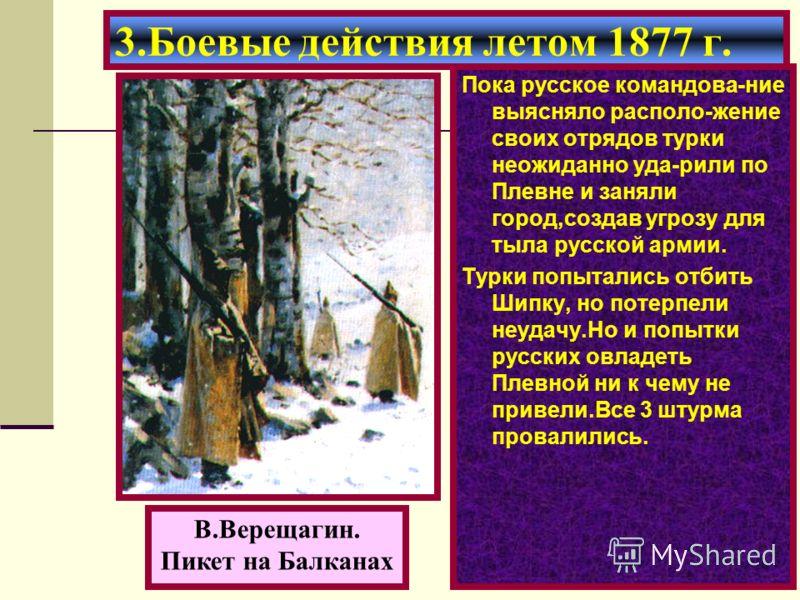 Пока русское командова-ние выясняло располо-жение своих отрядов турки неожиданно уда-рили по Плевне и заняли город,создав угрозу для тыла русской армии. Турки попытались отбить Шипку, но потерпели неудачу.Но и попытки русских овладеть Плевной ни к че