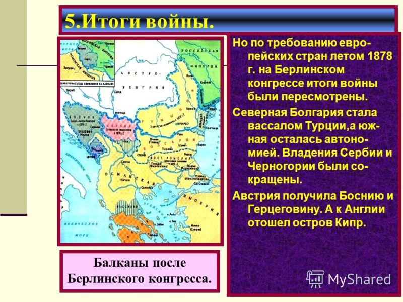Но по требованию евро- пейских стран летом 1878 г. на Берлинском конгрессе итоги войны были пересмотрены. Северная Болгария стала вассалом Турции,а юж- ная осталась автоно- мией. Владения Сербии и Черногории были со- кращены. Австрия получила Боснию