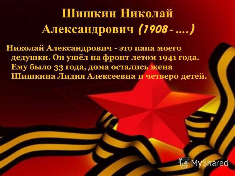 Шишкин Николай Александрович (1908 - ….) Николай Александрович - это папа моего дедушки. Он ушёл на фронт летом 1941 года. Ему было 33 года, дома остались жена Шишкина Лидия Алексеевна и четверо детей.
