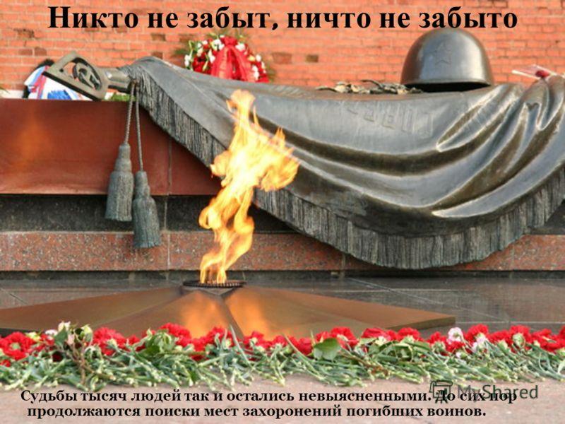 Никто не забыт, ничто не забыто Судьбы тысяч людей так и остались невыясненными. До сих пор продолжаются поиски мест захоронений погибших воинов.