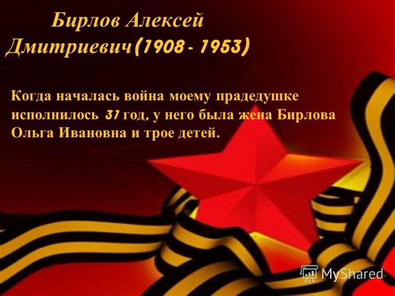 Бирлов Алексей Дмитриевич (1908 - 1953) Когда началась война моему прадедушке исполнилось 31 год, у него была жена Бирлова Ольга Ивановна и трое детей.