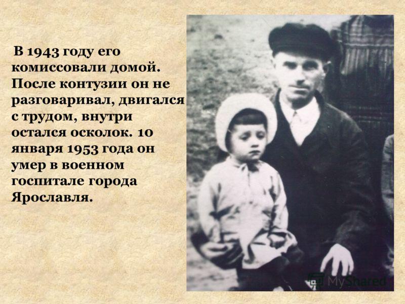 В 1943 году его комиссовали домой. После контузии он не разговаривал, двигался с трудом, внутри остался осколок. 10 января 1953 года он умер в военном госпитале города Ярославля.
