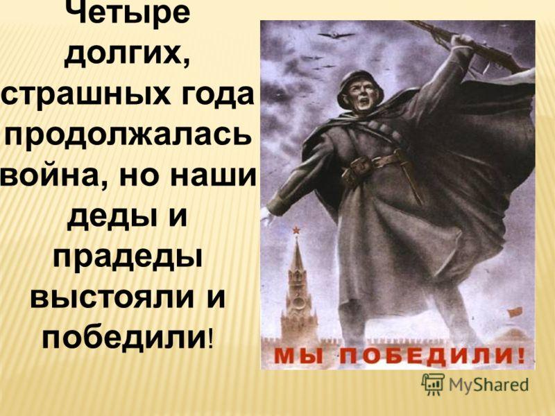 Четыре долгих, страшных года продолжалась война, но наши деды и прадеды выстояли и победили !