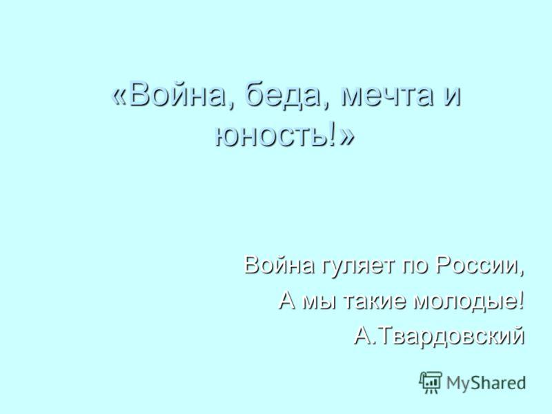 «Война, беда, мечта и юность!» Война гуляет по России, А мы такие молодые! А.Твардовский